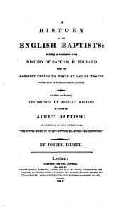 A History of the English Baptists: Including an investigation of the history of Baptism in England from the earliest period to which it can be traced to the close of the seventeenth century to which are prefixed, testimonies of ancient writers in favour of adult Baptism, Volume 1