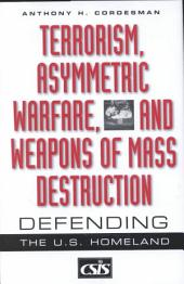 Terrorism, Asymmetric Warfare, and Weapons of Mass Destruction: Defending the U.S. Homeland