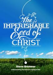 The Imperishable Seed of Christ: Understanding The Believer's Spiritual D.N.A.