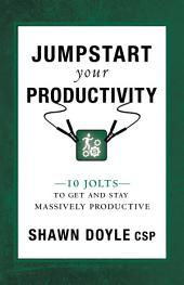Jumpstart Your Productivity: 10 Jolts to Get and Stay Massively Productive