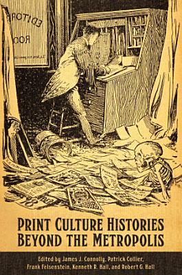Print Culture Histories Beyond the Metropolis PDF