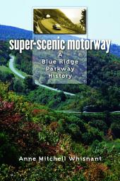 Super-Scenic Motorway: A Blue Ridge Parkway History