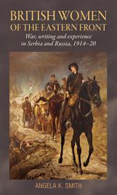 British Women of the Eastern Front: War, Writing and Experience in Serbia and Russia, 1914-20