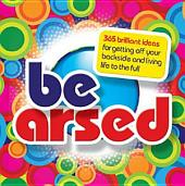 Be Arsed: 365 brilliant ideas for getting off your backside and living life to the full