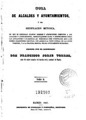 Guia de alcaldes y Ayuntamientos: ó sea recopilación metodica en que se consignan cuantos deberes y atribuciones competen a los alcaldes y Ayuntamientos...