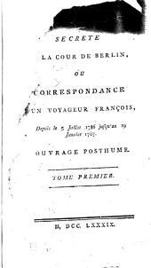 Histoire secrete de la cour de Berlin, ou, Correspondence d'un voyageur françois, depuis le 5 juillet 1786 jusqu'au 19 janvier 1787: ouvrage posthume