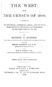 The West: From the Census of 1880, a History of the Industrial , Commercial, Social, and Political Development of the States and Territories of the West from 1800 to 1880