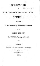 Substance of Sir Arthur Wellesley's speech delivered in the House of Commons, on the India Budget, ... July, 10th, 1806