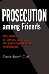 Prosecution among Friends: Presidents, Attorneys General, and Executive Branch Wrongdoing