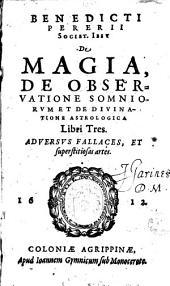Benedicti Pererii... De Magia, de observatione somniorum et de divinatione astrologica libri tres adversus fallaces et superstitiosas artes