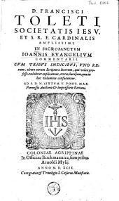 D. Francisci Toleti, societatis Jesu, et S. R. E. cardinalis amplissimi, in sacrosanctum Joannis evangelium commentarii, cum tribus indicibus ...