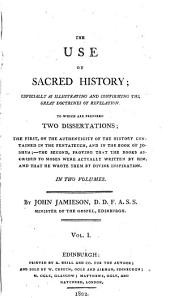 The Use of Sacred History: Especially as Illustrating and Confirming the Great Doctrines of Revelation. To which are Prefixed Two Dissertations; the First, on the Authrnticity of the History Contained in the Pentateuch, and in Joshua, the Second, Proving that the Books Ascribed to Moses Were Actually Written by Him and by Divine Inspiration, Volume 1