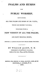 Psalms and Hymns for Public Worship: Containing All the Psalms and Hymns of Dr. Watts which are Deemed Valuable, Together with a New Version of All the Psalms and Many Original Hymns Besides a Large Collection from Other Writers