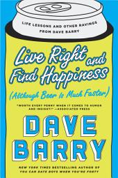 Live Right and Find Happiness (Although Beer is Much Faster): Life Lessons and Other Ravings from Dave Barry