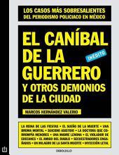 El caníbal de la guerrero y otros demonios de la ciudad: Los casos más sobresalientes del periodismo policiaco en México