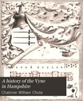 A History of the Vyne in Hampshire: Being a Short Account of the Building & Antiquities of that House, Situate in the Parish of Sherborne, St. John Co., Hants, & of Persons who Have at Some Time Lived There