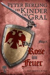 Die Rose im Feuer: Folge X des 17-bändigen Kreuzzug-Epos Die Kinder des Gral