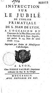 Instruction sur le Jubilé de l'Eglise Primatiale de S. Jean de Lyon, à l'occasion du Concours de la Fête-Dieu avec celle de la Nativité de S. Jean-Baptiste, qui arrive le 24 juin de cette année 1734: imprimée par l'ordre de Monseigneur l'Archevêque