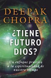 ¿Tiene futuro Dios?: Un enfoque práctico a la espiritualidad de nuestro tiempo