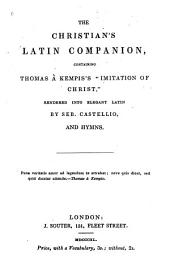 "The Christian's Latin companion, containing Thomas à Kempis's ""Imitation of Christ: rendered into elegant Latin by Seb. Castellio, and hymns"