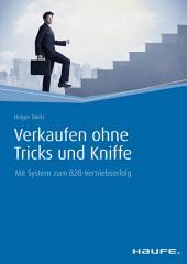 Verkaufen ohne Tricks und Kniffe: Mit System zum B2B-Vertriebserfolg