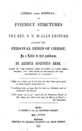Literal versus Mystical: or, friendly strictures on the Rev. R. W. McAll's Lecture against the Personal Reign of Christ. In a letter to that gentleman
