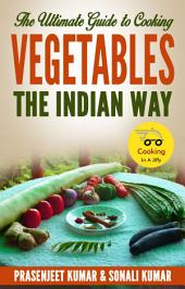 The Ultimate Guide to Cooking Vegetables the Indian Way: #9 in the Cooking In A Jiffy Series