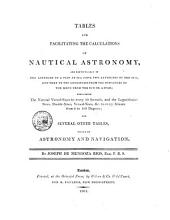 Tables for Facilitating the Calculations of Nautical Astronomy: And Particularly of the Latitude of a Ship at Sea from Two Altitudes of the Sun, and that of the Longitude from the Distances of the Moon from the Sun Or a Star; Containing the Natural Versed-sines to Every 10 Seconds, and the Logarithmic-sines, Double-sines, Versed-sines, &c. to Every Minute from 0 to 80 Degrees; and Several Other Tables, Useful in Astronomy and Navigation