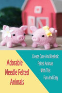 Adorable Needle Felted Animals