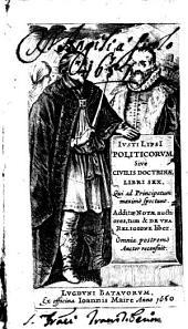 Iusti LipsI Politicorum sive Civilis doctrinae libri sex, qui ad principatum maximè spectant. Additae notae auctiores, tum & de vna religione liber. Omnia postremò auctor recensuit