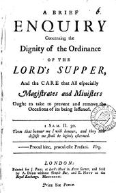 A Brief Enquiry Concerning the Dignity of the Ordinance of the Lord's Supper: And the Care that All Especially Magistrates and Ministers Ought to Take to Prevent and Remove the Occasions of Its Being Lessened