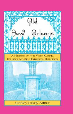 Old New Orleans  a History of the Vieux Carre  Its Ancient and Historical Buildings PDF