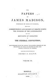 The Papers of James Madison: Purchased by Order of Congress; Being His Correspondence and Reports of Debates During the Congress of the Confederation and His Reports of Debates in the Federal Convention, Volume 3