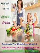Win the Battle Against Grain: Transform Your Health, Lose Weight & Feel Great with 101 + Life-Changing Gluten-Free, Grain-Free, Refined Sugar-Free, And Dairy-Free Recipes