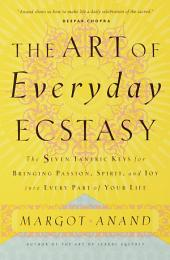 The Art of Everyday Ecstasy: The Seven Tantric Keys for Bringing Passion, Spirit, and Joy into Every Part of Your Life