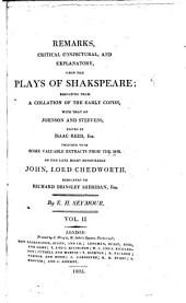 Remarks, critical, conjectural, and explanatory, upon the plays of Shakspeare: resulting from a collation of the early copies, with that of Johnson and Steevens, ed. by Isaac Reed, esq., together with some valuable extracts from the mss. of the late Right Honourable John, lord Chedworth, Issue 2