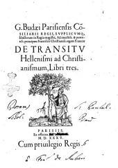 G. Budaei Parisiensis consiliarii regii, ... De transitu Hellenismi ad Christianismum, libri tres