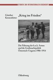 """""""Krieg im Frieden"""": Die Führung der k.u.k. Armee und die Großmachtpolitik Österreich-Ungarns 1906-1914"""