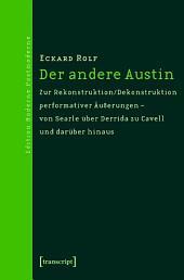 Der andere Austin: Zur Rekonstruktion/Dekonstruktion performativer Äußerungen - von Searle über Derrida zu Cavell und darüber hinaus
