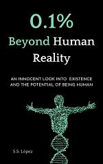0.1% Beyond Human Reality: An innocent Look into Existence and the Potential of Being Human