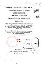 Fontes legum XII tabularum: legislatio Romuli et Numae, leges sacratae, Draconis et Solonis, atheniensium principum, placita : opus in juris-studentum utilitatem comparatum