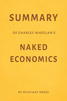 Summary of Charles Wheelan   s Naked Economics by Milkyway Media