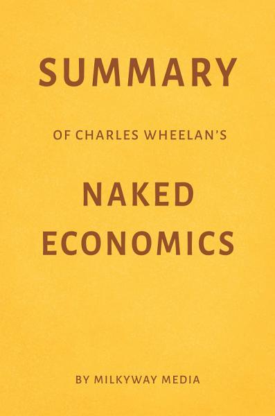 Summary of Charles Wheelan's Naked Economics by Milkyway Media