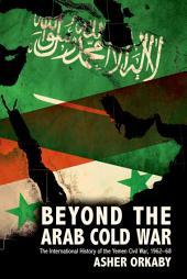 Beyond the Arab Cold War: The International History of the Yemen Civil War, 1962-68