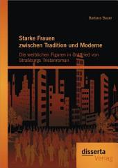 Starke Frauen zwischen Tradition und Moderne: Die weiblichen Figuren in Gottfried von Straáburgs Tristanroman