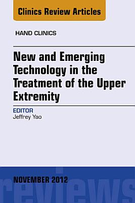 New and Emerging Technology in Treatment of the Upper Extremity, An Issue of Hand Clinics - E-Book