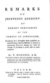Remarks on Josephus's Account of Herod's Rebuilding of the Temple at Jerusalem;: Occasioned by a Pamphlet Lately Published Entitled Evidence that the Relation of Josephus Concerning Herod's Having New Built the Temple at Jerusalem is Either False Or Misinterpreted