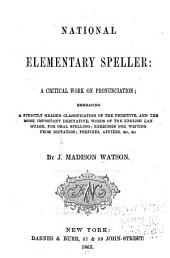 National Elementary Speller: A Critical Work on Pronunciation, Embracing a Strictly Graded Classification of the Primitive, and the More Important Derivative, Words of the English Language, for Oral Spelling, Exercises for Writing from Dictation, Prefixes, Affixes, &c., &c