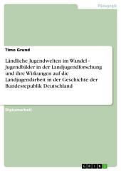 Ländliche Jugendwelten im Wandel - Jugendbilder in der Landjugendforschung und ihre Wirkungen auf die Landjugendarbeit in der Geschichte der Bundesrepublik Deutschland