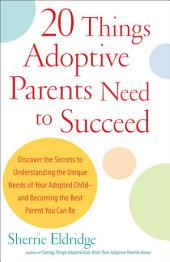 20 Things Adoptive Parents Need to Succeed: Discover the Secrets to Understanding the Unique Needs of Your Adopted Child-andBecoming the Best Parent You Can Be